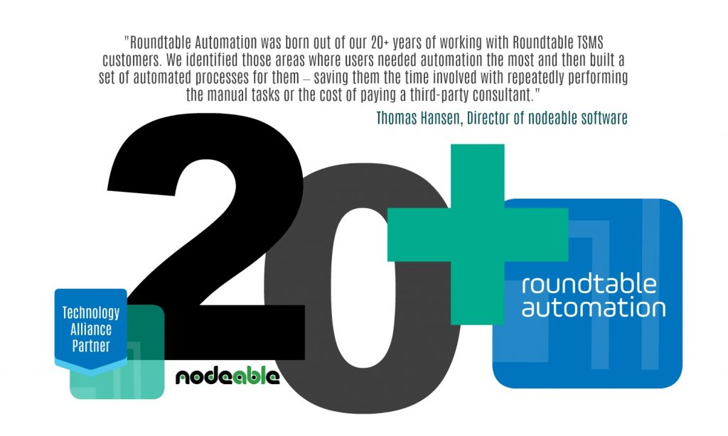"""Roundtable Automation was born out of our 20+ years of working with customers to customize, extend and automate their Roundtable TSMS implementations,"" says Thomas Hansen, Director of nodeable software. ""We identified those areas where users needed automation the most and then built a set of automated processes for them – saving them the time involved with repeatedly performing the manual tasks or the cost of paying a third-party consultant for weeks of service to deliver the same functionality."""